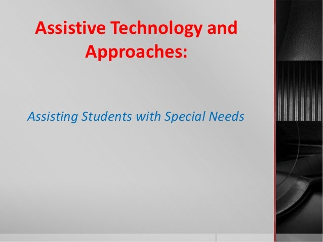Assistive Technology andApproaches:Assisting Students with Special Needs