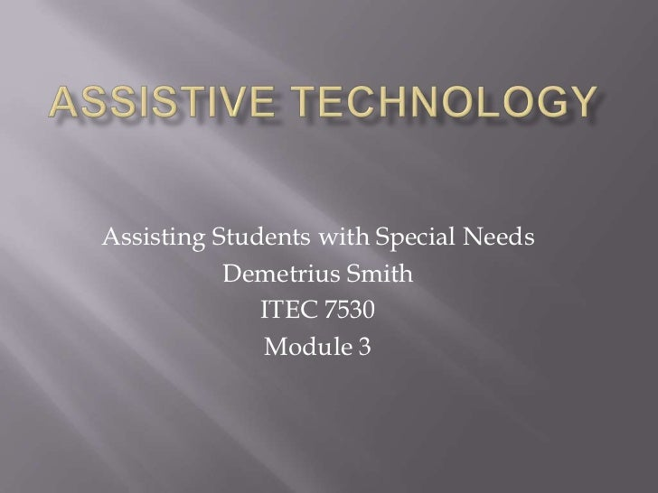 Assistive Technology<br />Assisting Students with Special Needs<br />Demetrius Smith<br />ITEC 7530<br />Module 3<br />