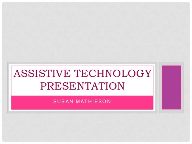 S U S A N M AT H I E S O N ASSISTIVE TECHNOLOGY PRESENTATION