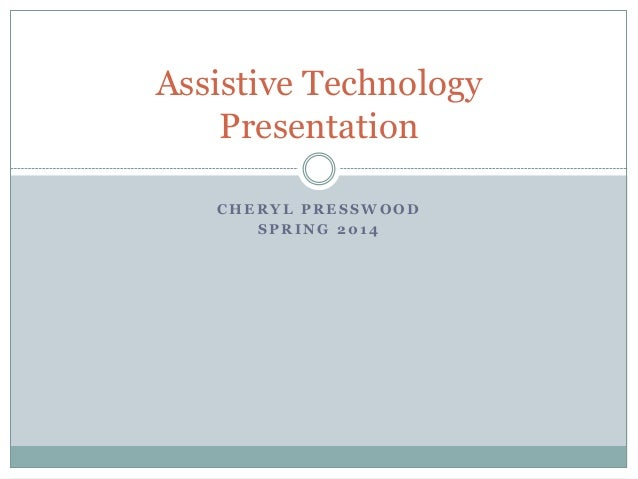 Assistive Technology Presentation CHERYL PRESSWOOD SPRING 2014