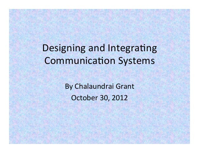 Designing and Integra-ng Communica-on Systems       By Chalaundrai Grant         October 30, 2012
