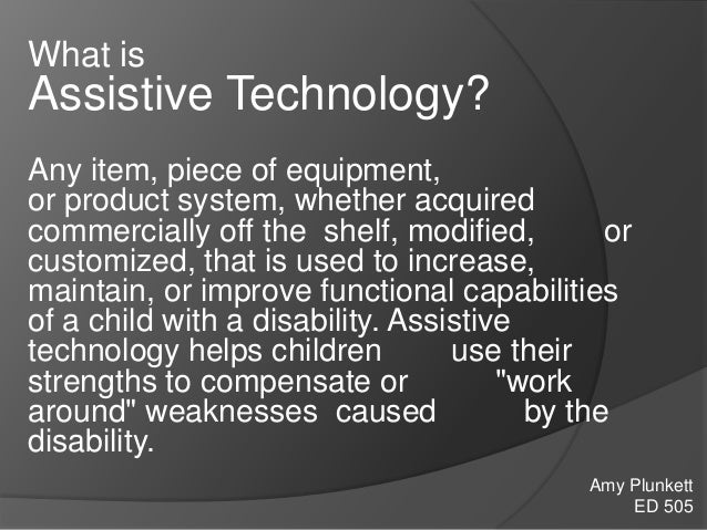 What is Assistive Technology? Any item, piece of equipment, or product system, whether acquired commercially off the shelf...