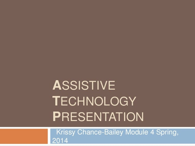 ASSISTIVE TECHNOLOGY PRESENTATION Krissy Chance-Bailey Module 4 Spring, 2014