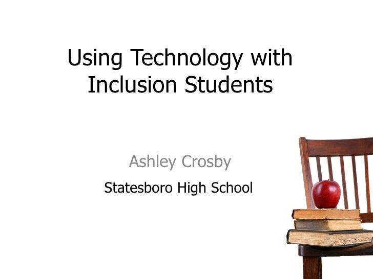 Using Technology with Inclusion Students Ashley Crosby <ul><li>Statesboro High School </li></ul>