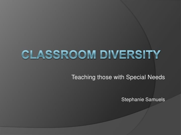 Classroom Diversity<br />Teaching those with Special Needs<br />Stephanie Samuels<br />