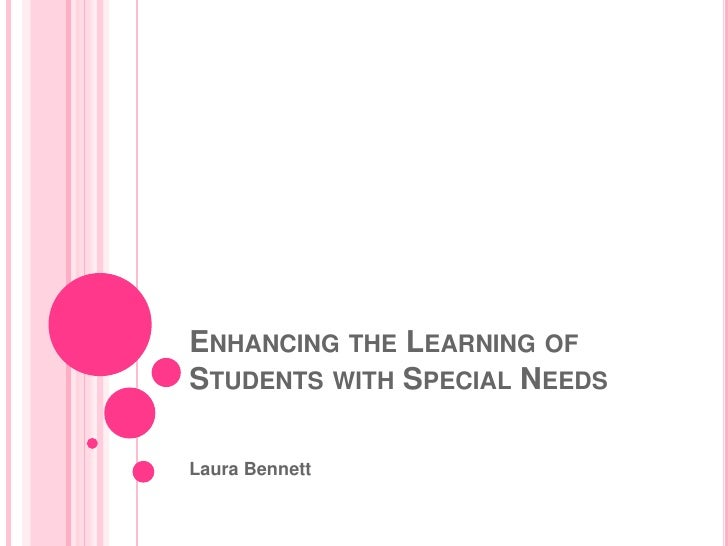 Enhancing the Learning of Students with Special Needs<br />Laura Bennett<br />