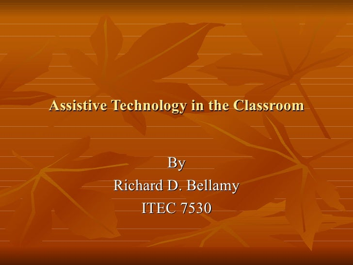 Assistive Technology in the Classroom By Richard D. Bellamy ITEC 7530