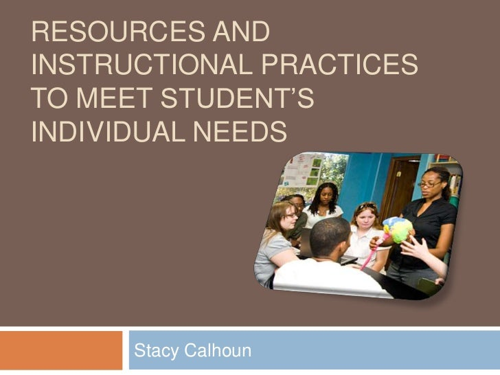 Resources and instructional practices to meet student's individual needs<br />Stacy Calhoun<br />