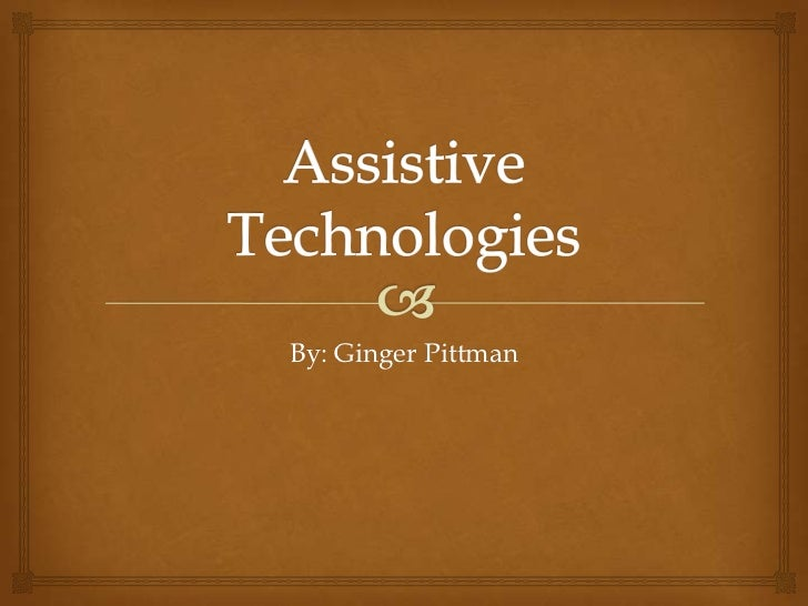 Assistive Technologies<br />By: Ginger Pittman<br />