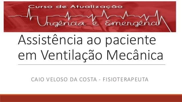 Assistência ao paciente em Ventilação Mecânica CAIO VELOSO DA COSTA - FISIOTERAPEUTA