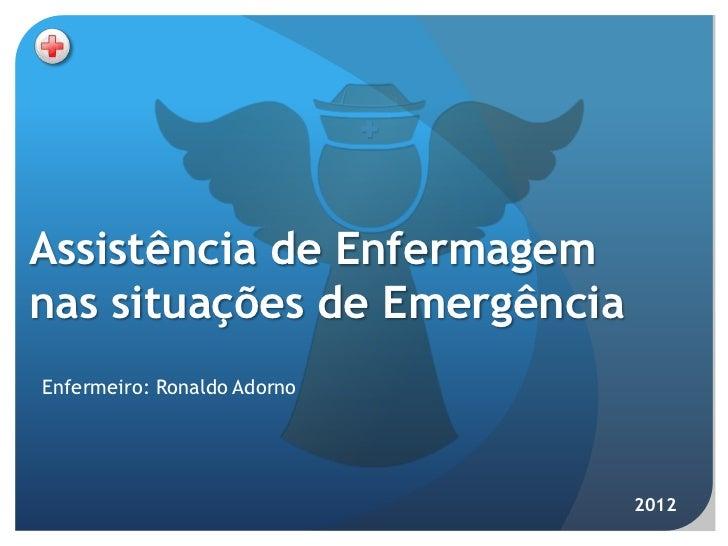 Assistência de Enfermagemnas situações de EmergênciaEnfermeiro: Ronaldo Adorno                              2012