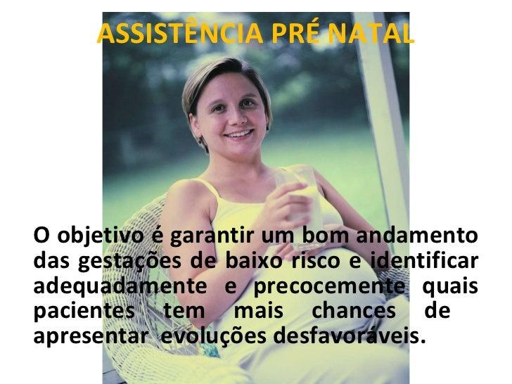 ASSISTÊNCIA PRÉ NATAL O objetivo é garantir um bom andamento das gestações de baixo risco e identificar adequadamente e pr...