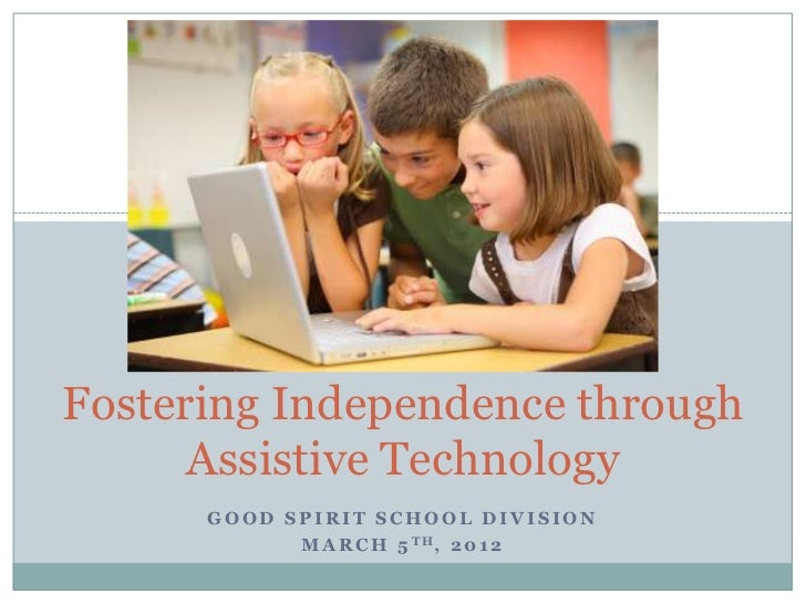 Fostering Independence through      Assistive Technology      GOOD SPIRIT SCHOOL DIVISION            M A R C H 5 TH, 2 0 1 2
