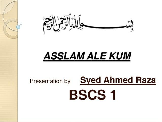 ASSLAM ALE KUM Presentation by  Syed Ahmed Raza  BSCS 1