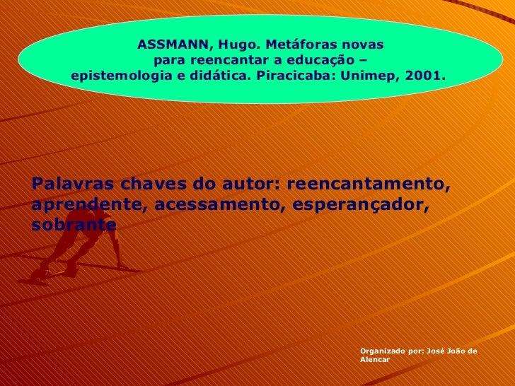 ASSMANN, Hugo. Metáforas novas para reencantar a educação –  epistemologia e didática. Piracicaba: Unimep, 2001.  Organiza...