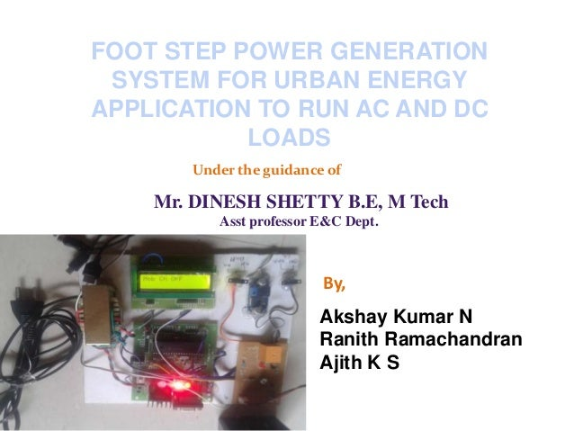 FOOT STEP POWER GENERATION SYSTEM FOR URBAN ENERGY APPLICATION TO RUN AC AND DC LOADS Under the guidance of Mr. DINESH SHE...