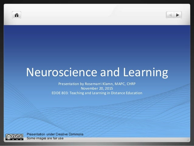 Neuroscience and Learning Presentation by Rosemarri Klamn, MAPC, CHRP November 20, 2015 EDDE 803: Teaching and Learning in...