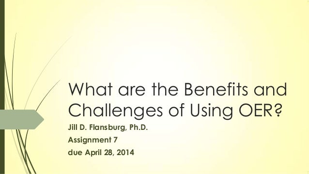 What are the Benefits and Challenges of Using OER? Jill D. Flansburg, Ph.D. Assignment 7 due April 28, 2014