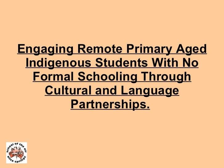 Engaging Remote Primary Aged Indigenous Students With No Formal Schooling Through Cultural and Language Partnerships.