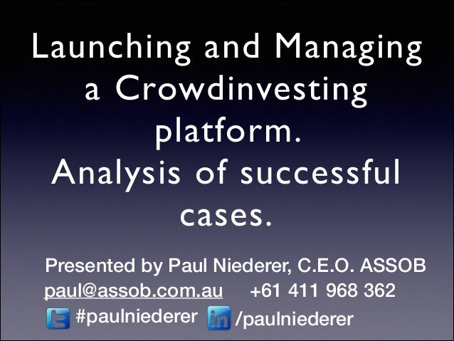 Launching and Managing a Crowdinvesting platform.   Analysis of successful cases. Presented by Paul Niederer, C.E.O. ASSO...