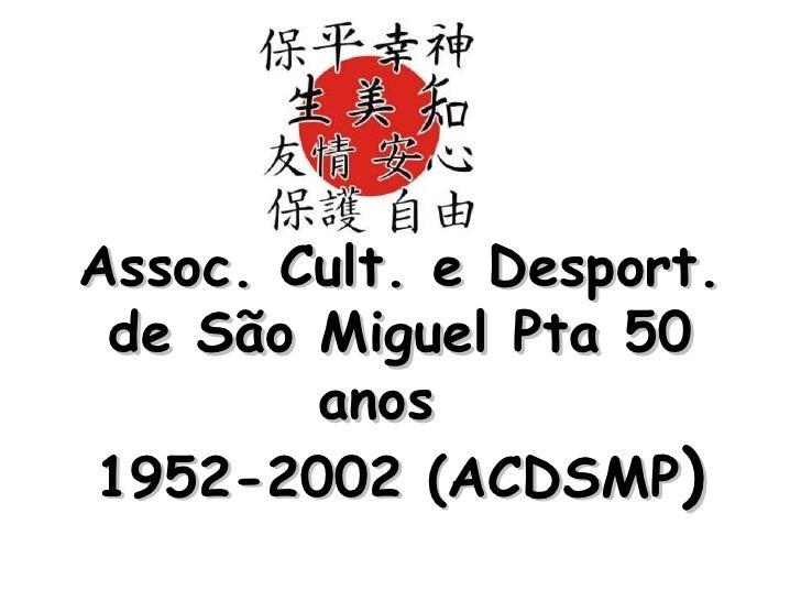 Assoc. Cult. e Desport. de São Miguel Pta 50 anos  1952-2002 (ACDSMP )