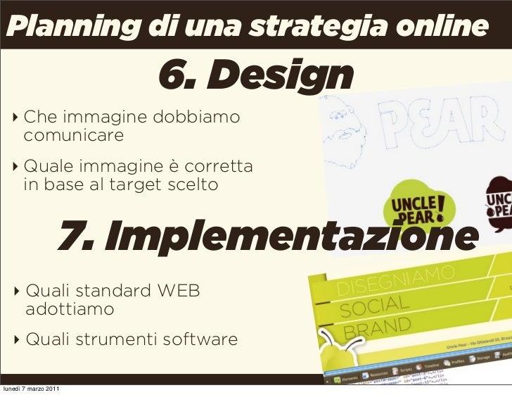 Planning di una strategia online                      6. Design  ‣ Che immagine dobbiamo    comunicare  ‣ Quale immagine è...