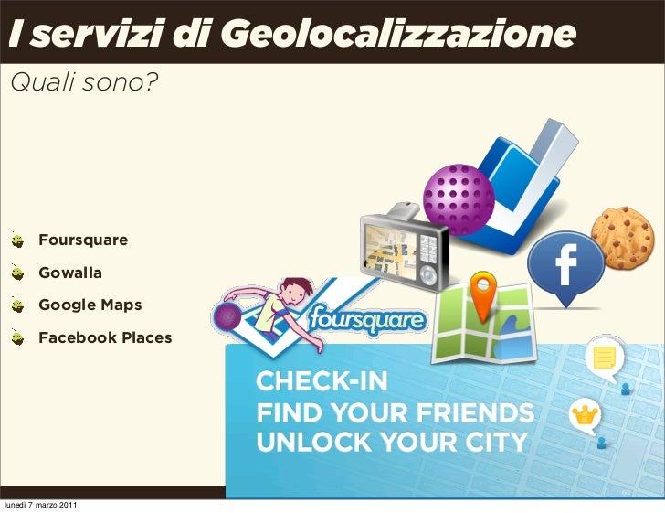 I servizi di Geolocalizzazione Quali sono?        Foursquare        Gowalla        Google Maps        Facebook Places     ...