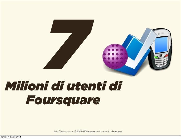 7   Milioni di utenti di       Foursquare                      http://techcrunch.com/2011/02/21/foursquare-closing-in-on-7...