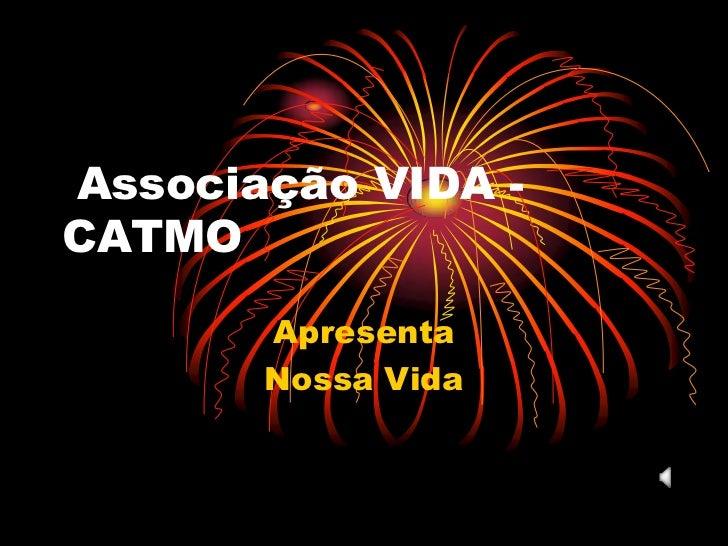 Associação VIDA - CATMO<br />Apresenta<br />Nossa Vida  <br />
