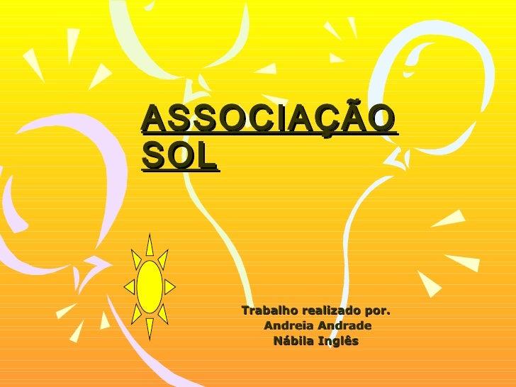 ASSOCIAÇÃO SOL   Trabalho realizado por.  Andreia Andrade Nábila Inglês
