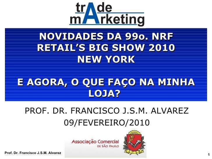 NOVIDADES DA 99o. NRF RETAIL'S BIG SHOW 2010 NEW YORK E AGORA, O QUE FAÇO NA MINHA LOJA?  PROF. DR. FRANCISCO J.S.M. ALVAR...