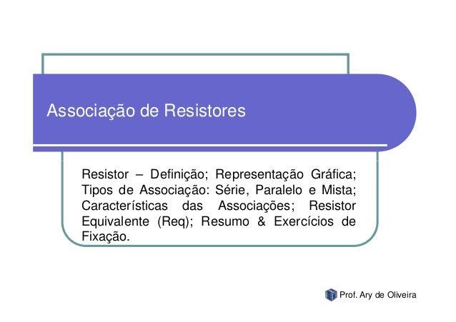 Associação de Resistores    Resistor – Definição; Representação Gráfica;    Tipos de Associação: Série, Paralelo e Mista; ...