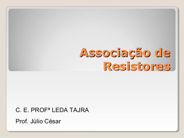 Associação de Resistores  C. E. PROFª LEDA TAJRA Prof. Júlio César