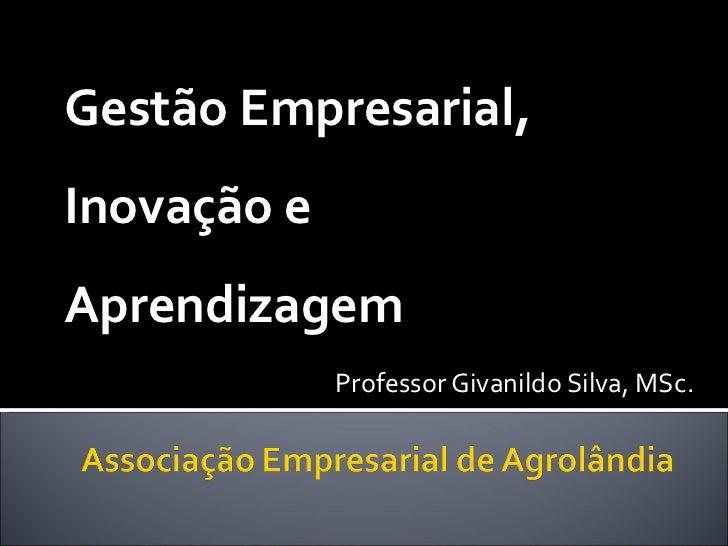 Gestão Empresarial, Inovação e Aprendizagem Professor Givanildo Silva, MSc.