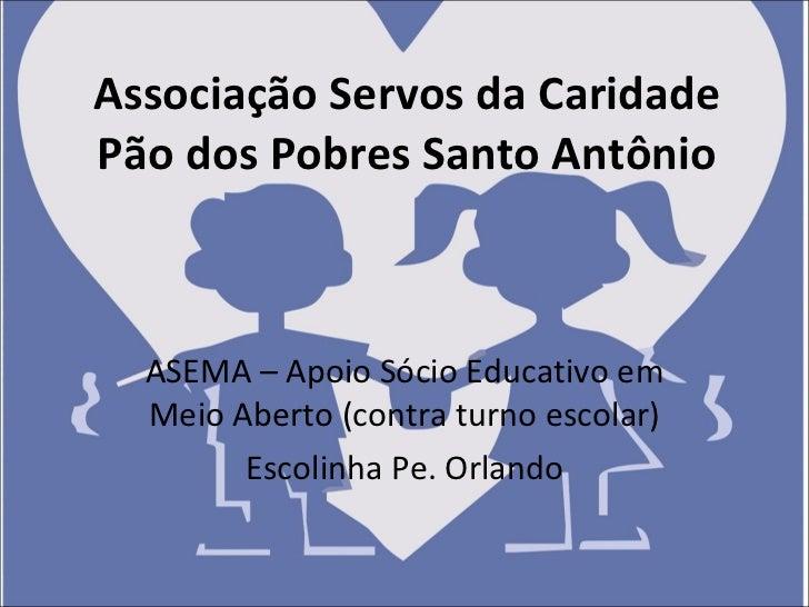 Associação Servos da Caridade Pão dos Pobres Santo Antônio ASEMA – Apoio Sócio Educativo em Meio Aberto (contra turno esco...