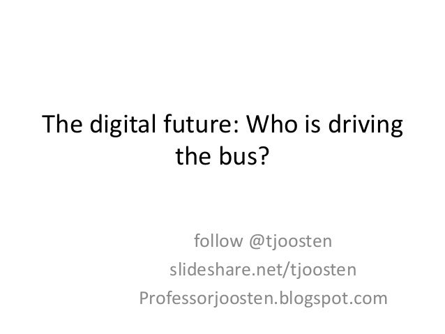 The digital future: Who is driving the bus? follow @tjoosten slideshare.net/tjoosten Professorjoosten.blogspot.com