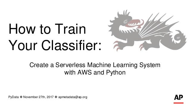 How to Train Your Classifier: Create a Serverless Machine Learning System with AWS and Python PyData ✤ November 27th, 2017...