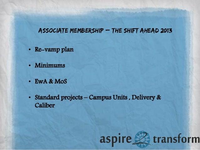 Associate Membership – the shift ahead 2013 • Re-vamp plan • Minimums • EwA & MoS • Standard projects – Campus Units , Del...