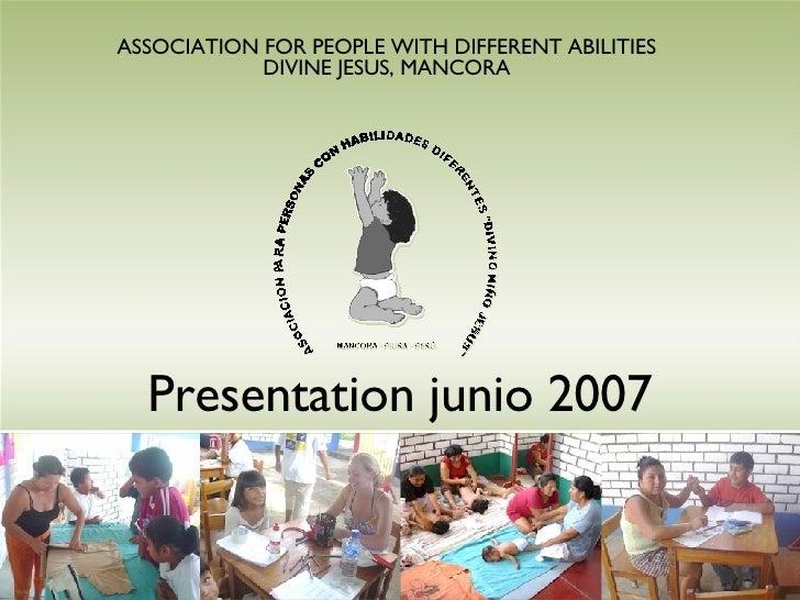 Presentation junio 2007 ASSOCIATION FOR PEOPLE WITH DIFFERENT ABILITIES DIVINE JESUS, MANCORA
