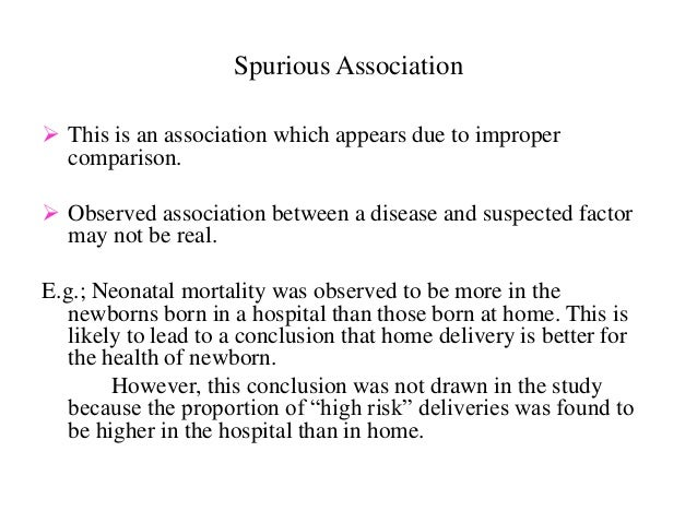 Spurious Association  This is an association which appears due to improper comparison.  Observed association between a d...