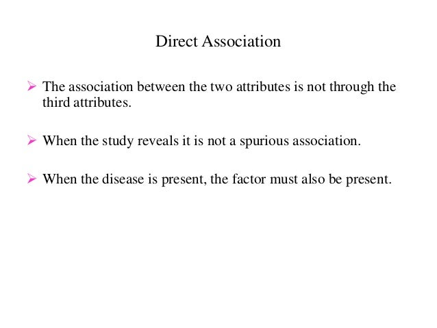 Direct Association  The association between the two attributes is not through the third attributes.  When the study reve...
