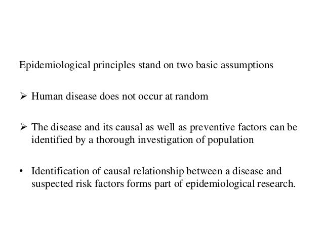 Epidemiological principles stand on two basic assumptions  Human disease does not occur at random  The disease and its c...