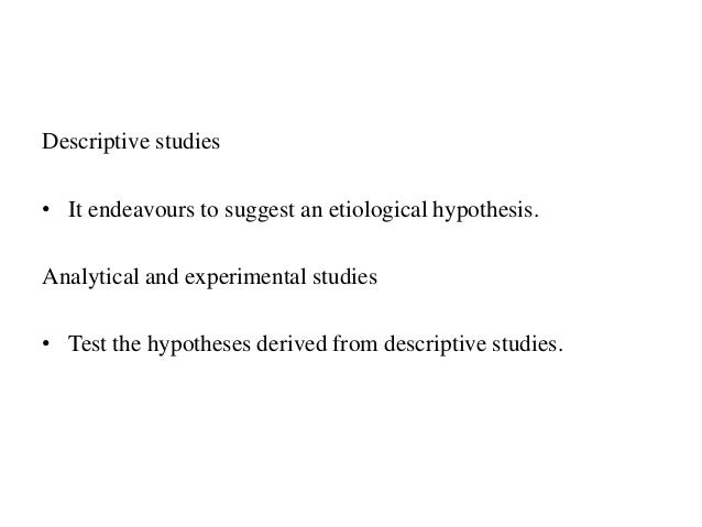 Descriptive studies • It endeavours to suggest an etiological hypothesis. Analytical and experimental studies • Test the h...