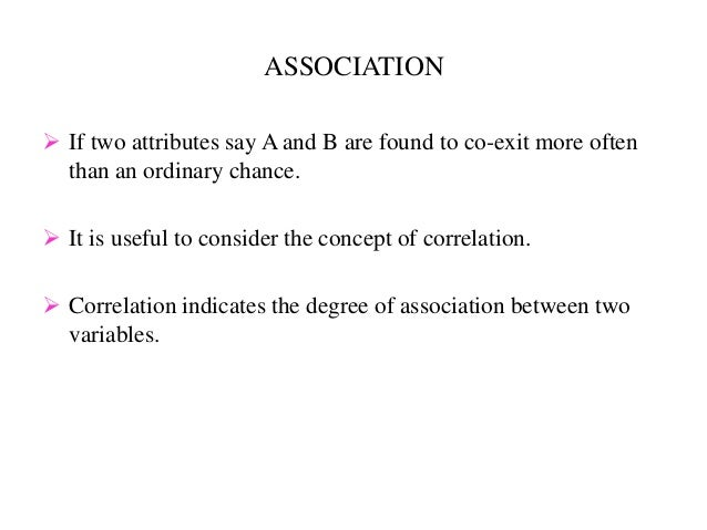 ASSOCIATION  If two attributes say A and B are found to co-exit more often than an ordinary chance.  It is useful to con...