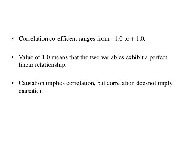 • Correlation co-efficent ranges from -1.0 to + 1.0. • Value of 1.0 means that the two variables exhibit a perfect linear ...