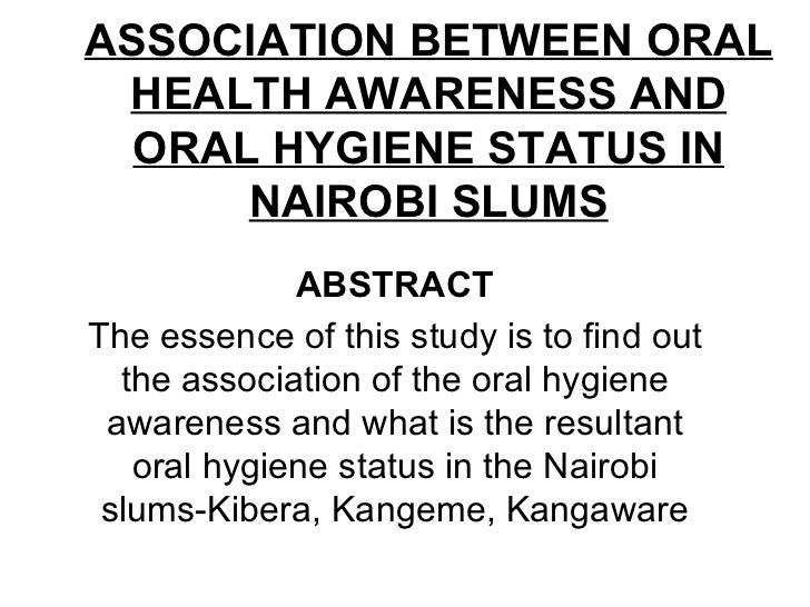 ASSOCIATION BETWEEN ORAL HEALTH AWARENESS AND ORAL HYGIENE STATUS IN NAIROBI SLUMS ABSTRACT The essence of this study is t...