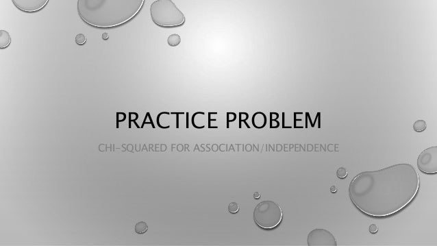 PRACTICE PROBLEM CHI-SQUARED FOR ASSOCIATION/INDEPENDENCE