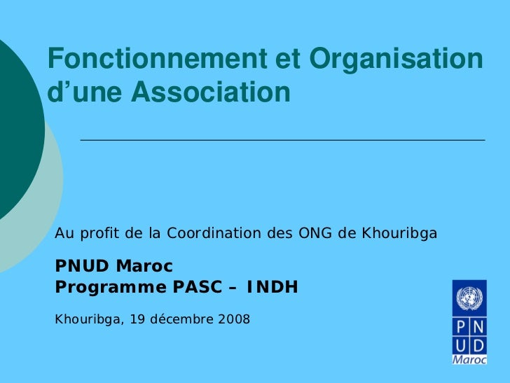 Fonctionnement et Organisationd'une AssociationAu profit de la Coordination des ONG de KhouribgaPNUD MarocProgramme PASC –...