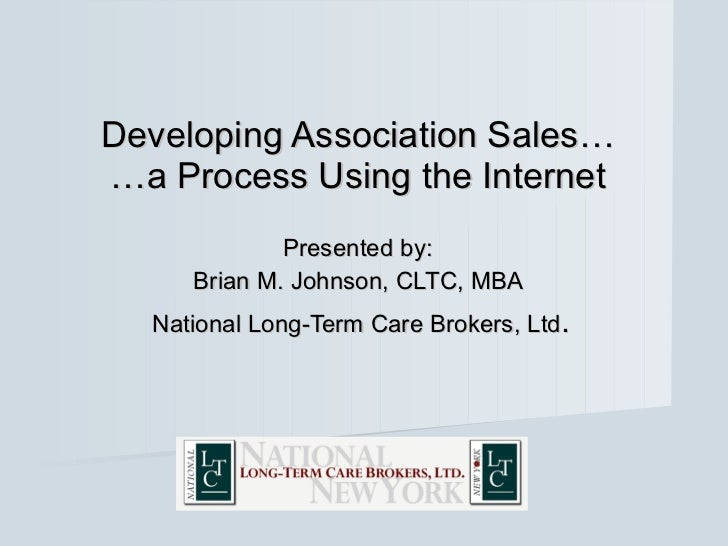 Developing Association Sales… …a Process Using the Internet Presented by:  Brian M. Johnson, CLTC, MBA  National Long-Term...