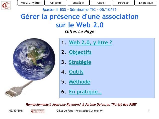 Objectifs Stratégie Outils méthodeWeb 2.0 : y être ? En pratique03/10/2011 Gilles Le Page – Knowledge Community 1Master II...
